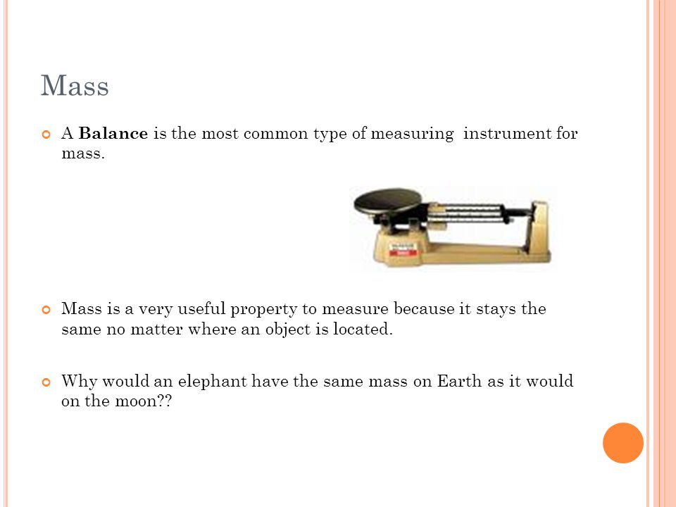 Mass A Balance is the most common type of measuring instrument for mass.