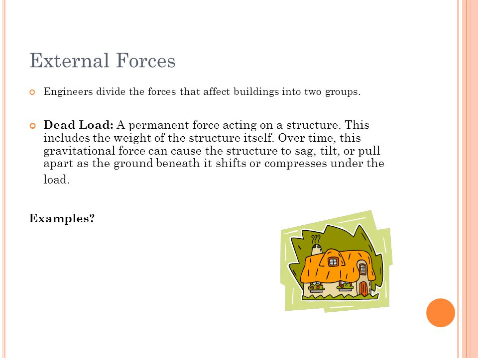 External Forces Engineers divide the forces that affect buildings into two groups.