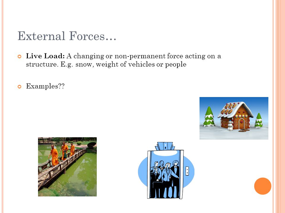 External Forces… Live Load: A changing or non-permanent force acting on a structure. E.g. snow, weight of vehicles or people.