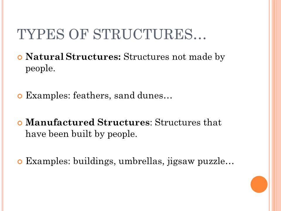 TYPES OF STRUCTURES… Natural Structures: Structures not made by people. Examples: feathers, sand dunes…