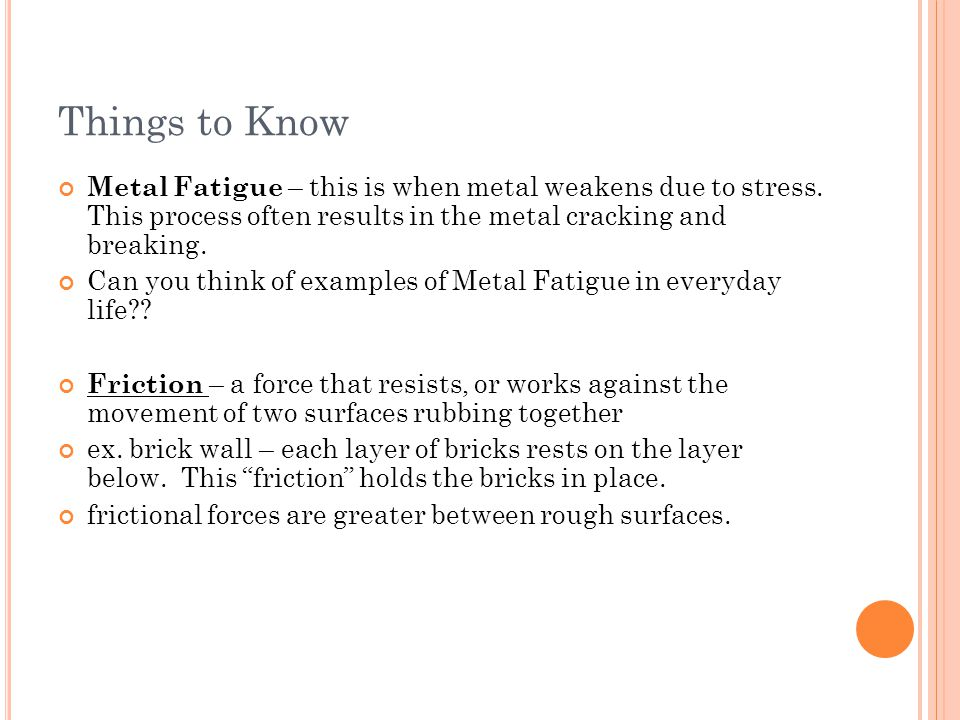 Things to Know Metal Fatigue – this is when metal weakens due to stress. This process often results in the metal cracking and breaking.