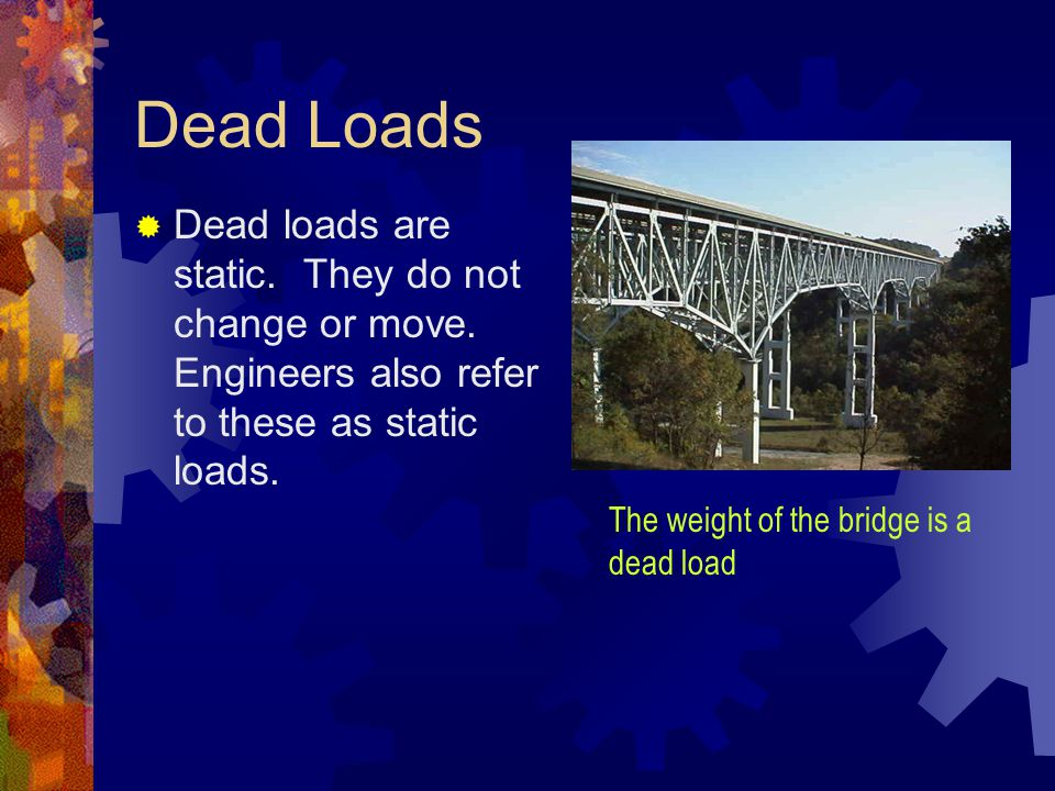 Dead Loads Dead loads are static. They do not change or move. Engineers also refer to these as static loads.