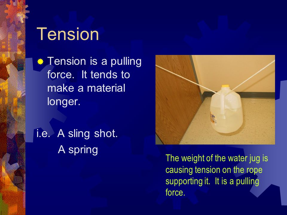 Tension Tension is a pulling force. It tends to make a material longer. i.e. A sling shot. A spring.