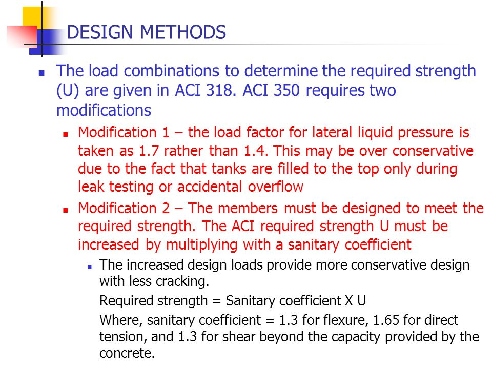 DESIGN METHODS The load combinations to determine the required strength (U) are given in ACI 318. ACI 350 requires two modifications.