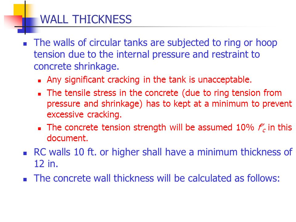 WALL THICKNESS The walls of circular tanks are subjected to ring or hoop tension due to the internal pressure and restraint to concrete shrinkage.