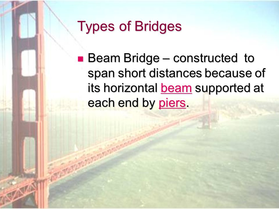 Types of Bridges Beam Bridge – constructed to span short distances because of its horizontal beam supported at each end by piers.
