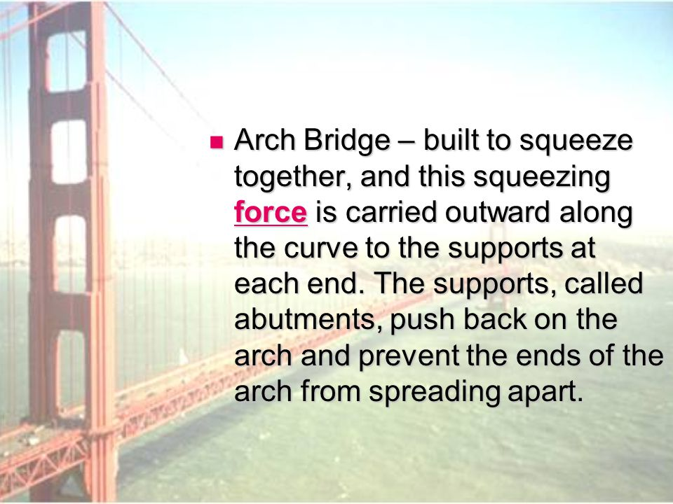 Arch Bridge – built to squeeze together, and this squeezing force is carried outward along the curve to the supports at each end.