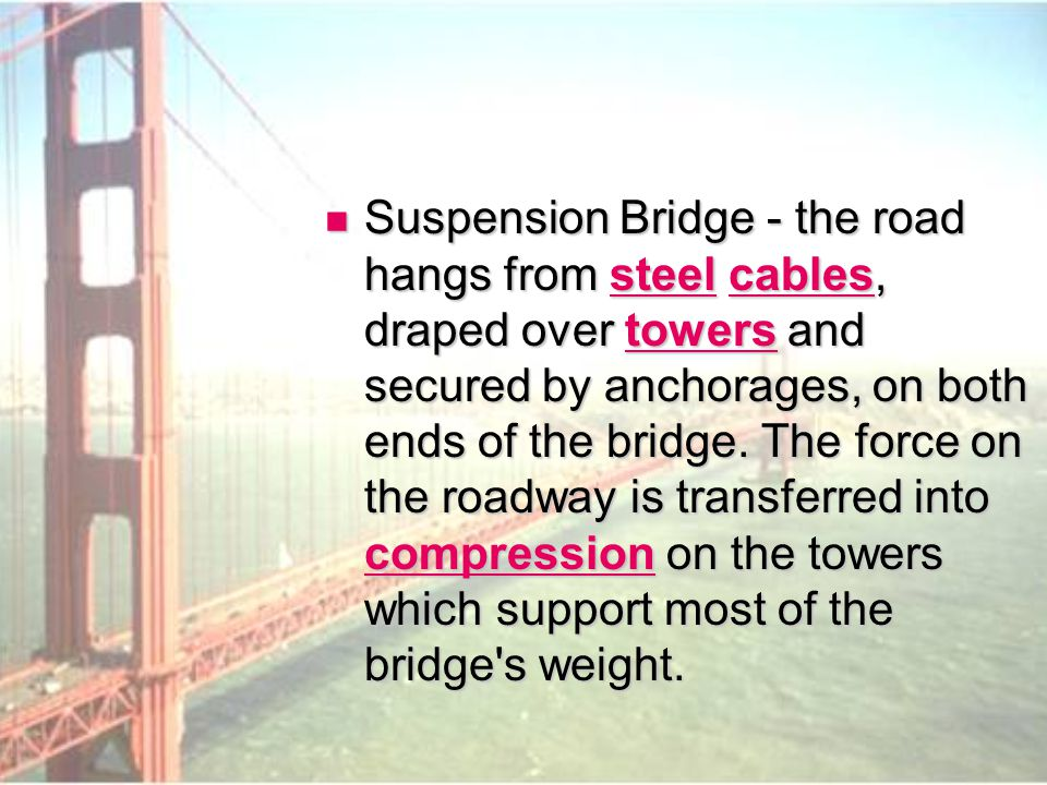 Suspension Bridge - the road hangs from steel cables, draped over towers and secured by anchorages, on both ends of the bridge.