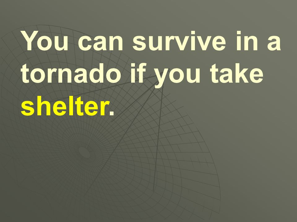 You can survive in a tornado if you take shelter.