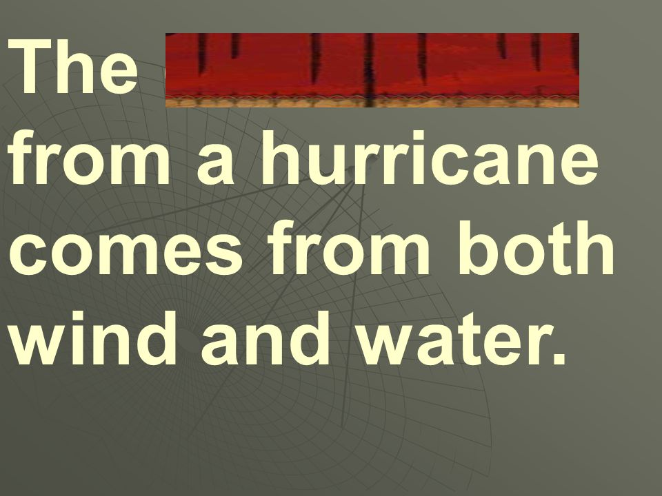 The destruction from a hurricane comes from both wind and water.