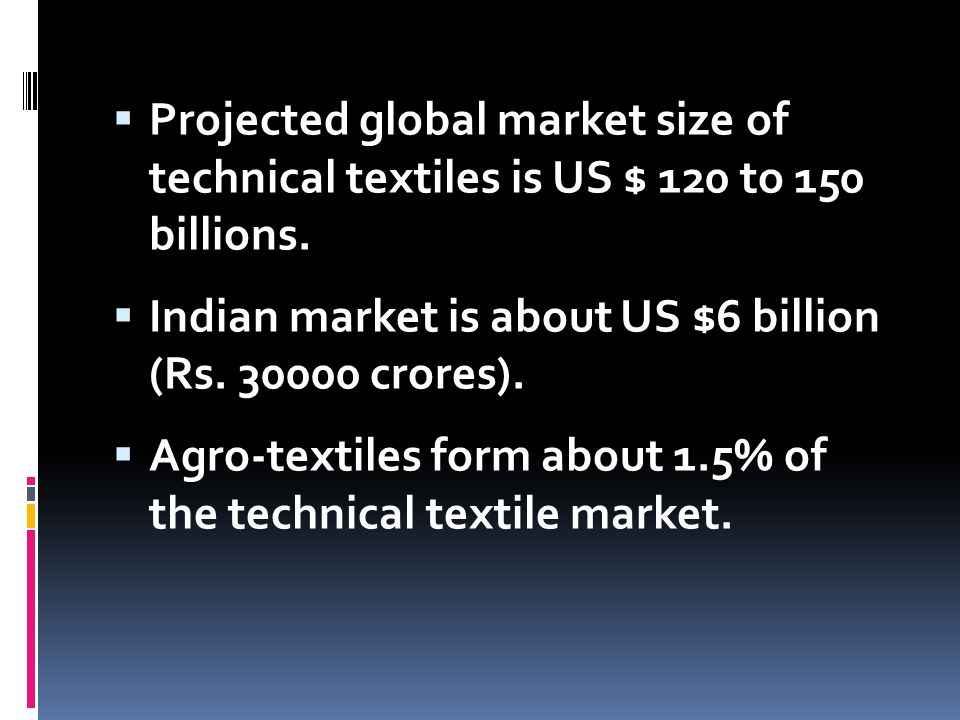 Projected global market size of technical textiles is US $ 120 to 150 billions.