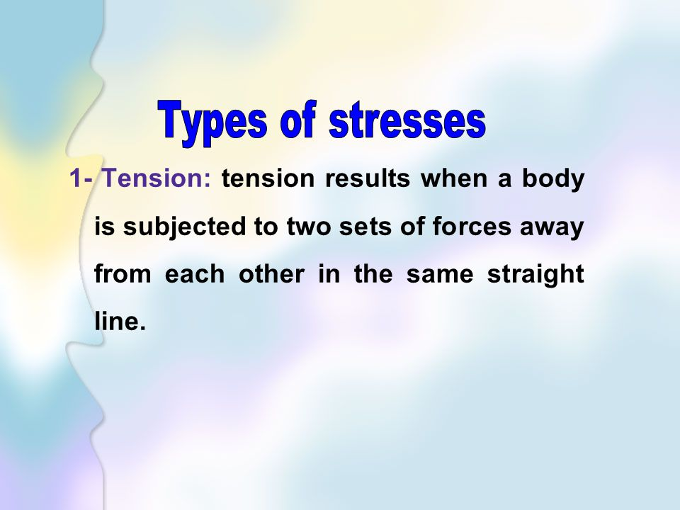 Types of stresses 1- Tension: tension results when a body is subjected to two sets of forces away from each other in the same straight line.