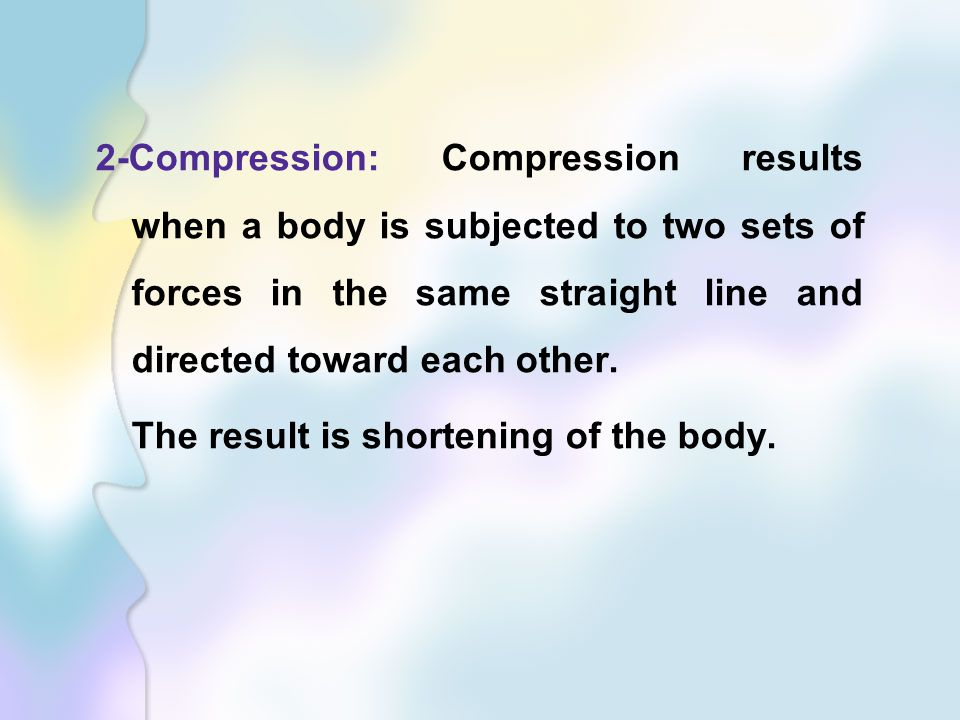 2-Compression: Compression results when a body is subjected to two sets of forces in the same straight line and directed toward each other.