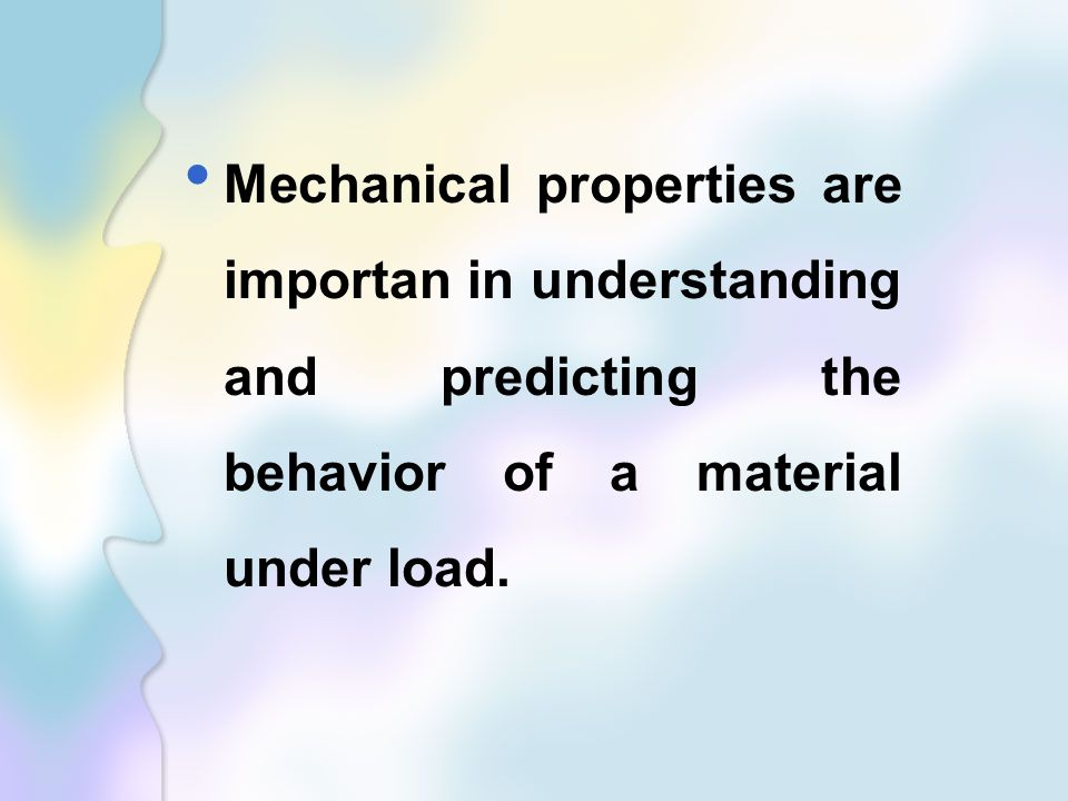 Mechanical properties are importan in understanding and predicting the behavior of a material under load.