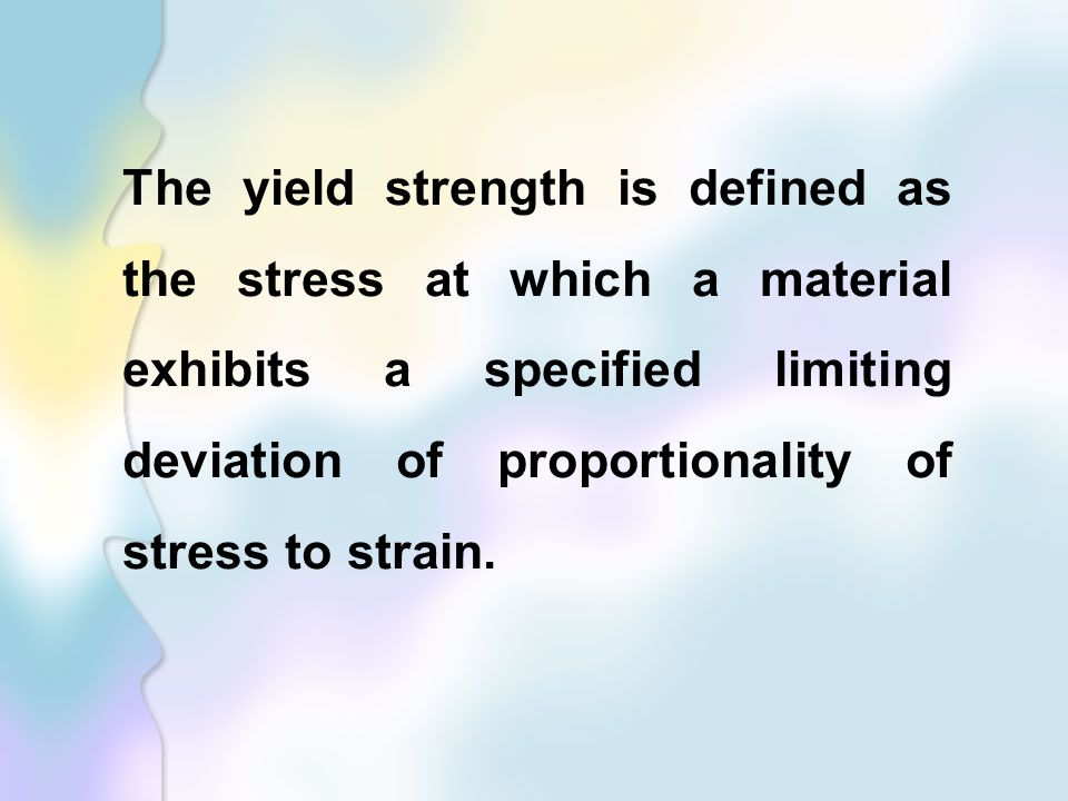 The yield strength is defined as the stress at which a material exhibits a specified limiting deviation of proportionality of stress to strain.