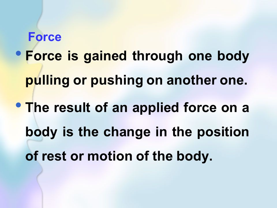 Force is gained through one body pulling or pushing on another one.