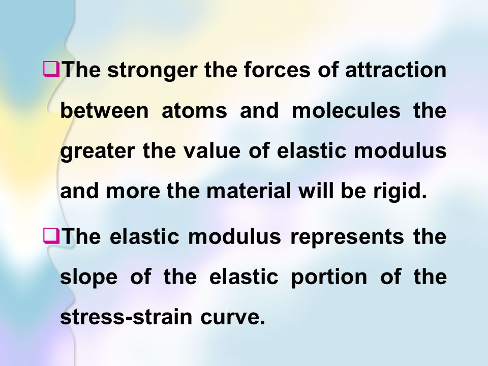 The stronger the forces of attraction between atoms and molecules the greater the value of elastic modulus and more the material will be rigid.