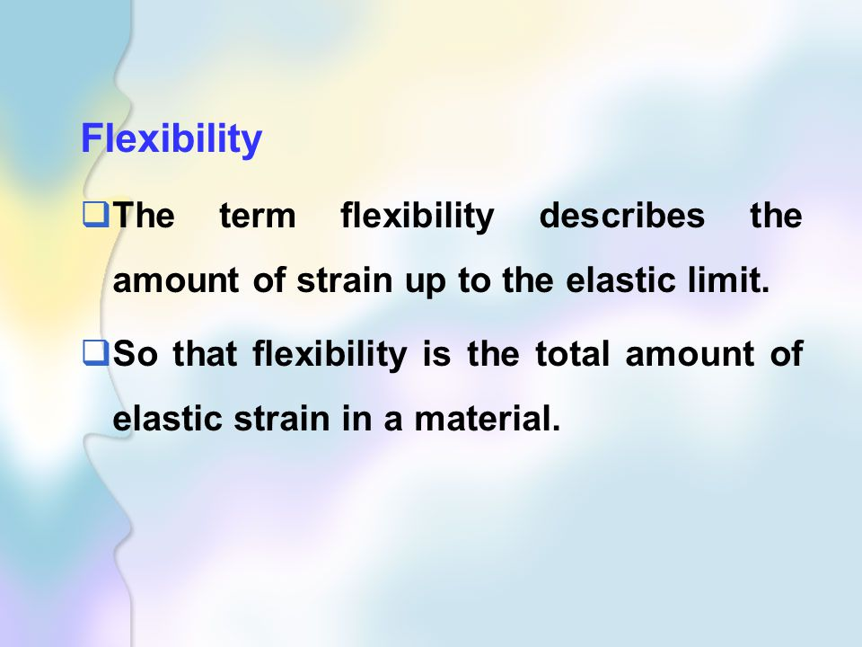 Flexibility The term flexibility describes the amount of strain up to the elastic limit.