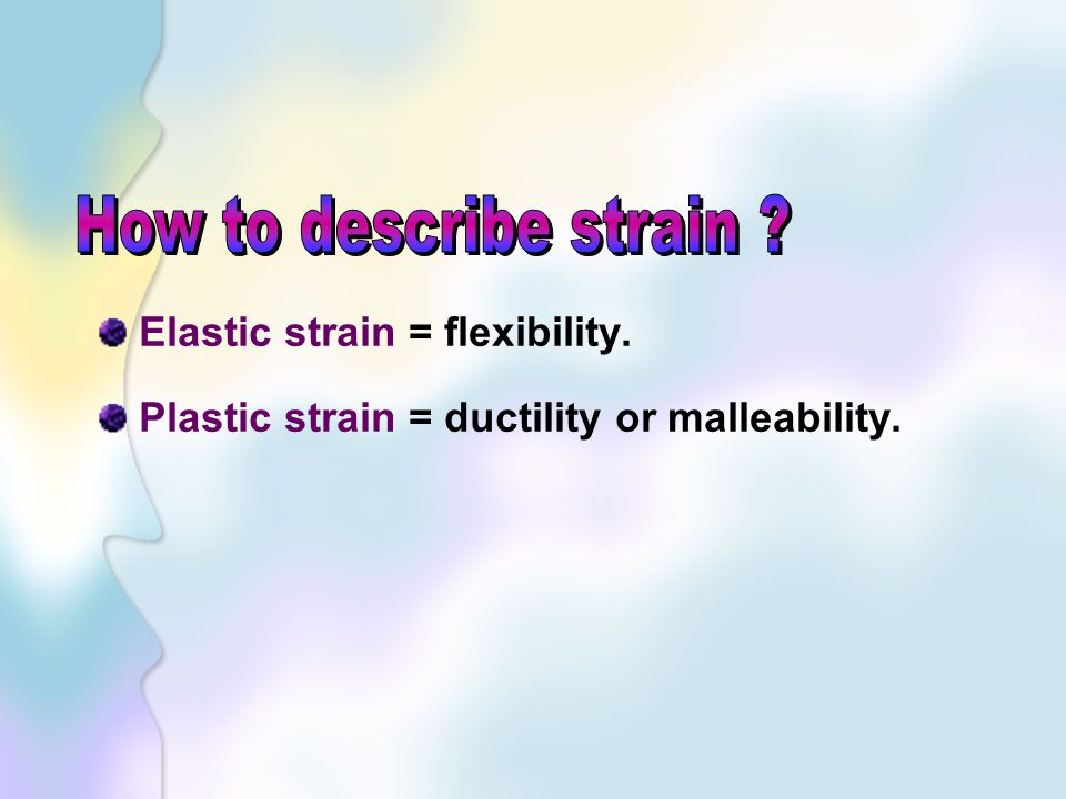 How to describe strain Elastic strain = flexibility.