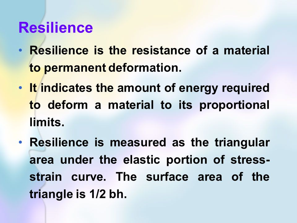Resilience Resilience is the resistance of a material to permanent deformation.