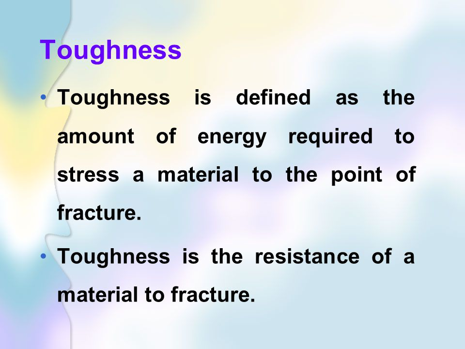 Toughness Toughness is defined as the amount of energy required to stress a material to the point of fracture.