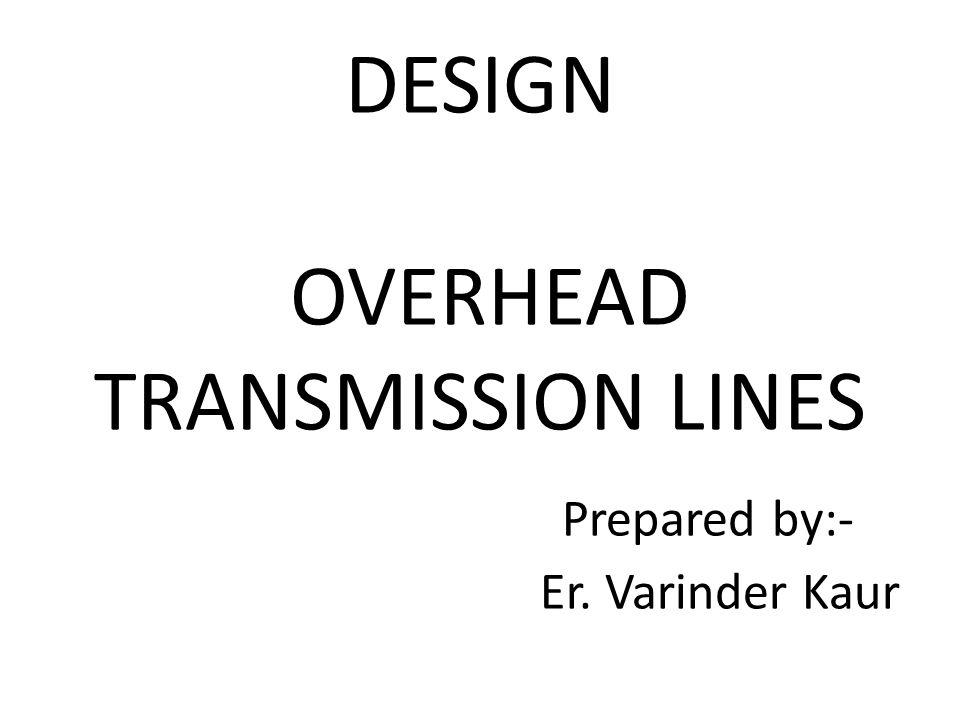 DESIGN OVERHEAD TRANSMISSION LINES Prepared by:- Er. Varinder Kaur