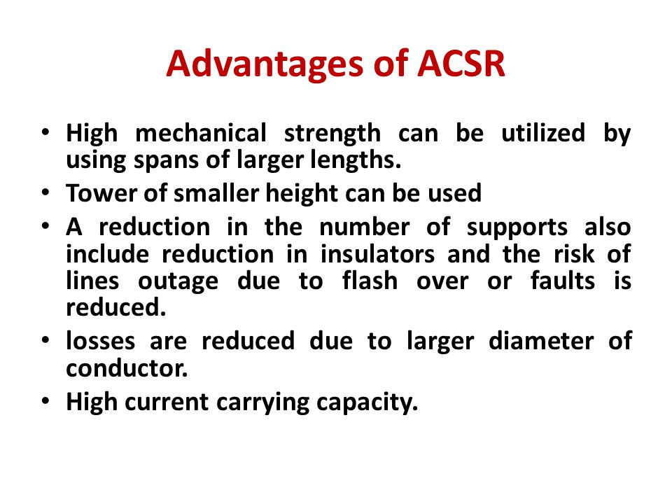 Advantages of ACSR High mechanical strength can be utilized by using spans of larger lengths. Tower of smaller height can be used.