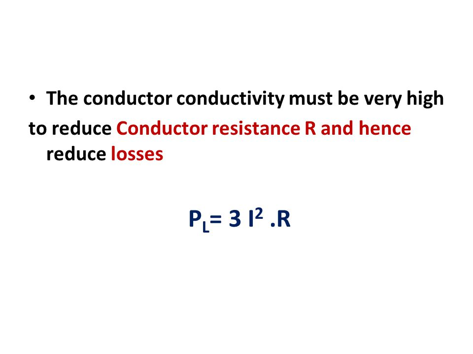 PL= 3 I2 .R The conductor conductivity must be very high