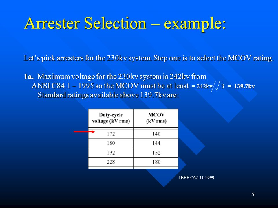 Arrester Selection – example: Let's pick arresters for the 230kv system. Step one is to select the MCOV rating. 1a. Maximum voltage for the 230kv system is 242kv from ANSI C84.1 – 1995 so the MCOV must be at least = 242kv 3 = 139.7kv Standard ratings available above 139.7kv are:
