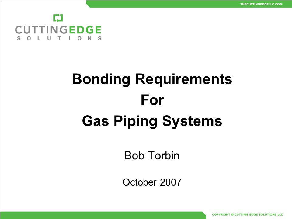 Bonding Requirements For Gas Piping Systems Bob Torbin October 2007