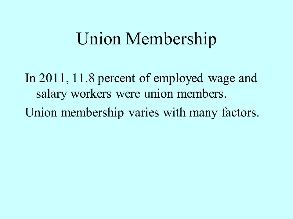Union Membership In 2011, 11.8 percent of employed wage and salary workers were union members.