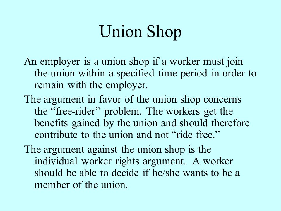 Union Shop An employer is a union shop if a worker must join the union within a specified time period in order to remain with the employer.