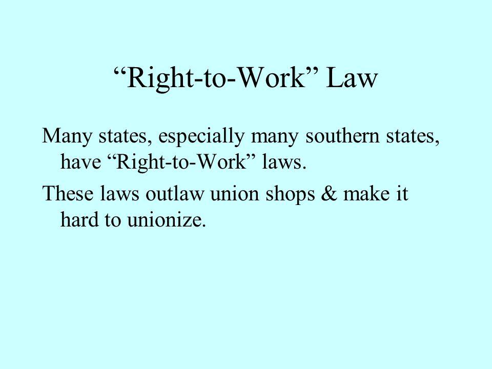 Right-to-Work Law Many states, especially many southern states, have Right-to-Work laws.