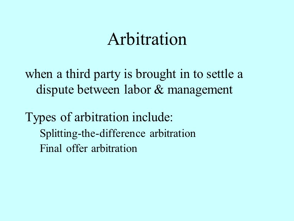 Arbitration when a third party is brought in to settle a dispute between labor & management. Types of arbitration include: