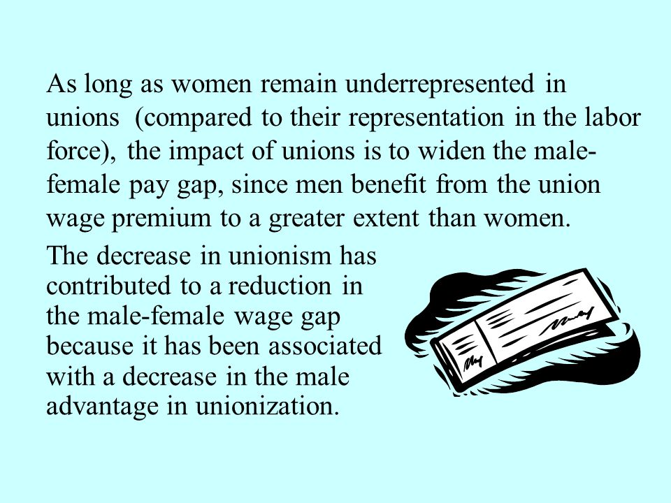 As long as women remain underrepresented in unions (compared to their representation in the labor force), the impact of unions is to widen the male-female pay gap, since men benefit from the union wage premium to a greater extent than women.