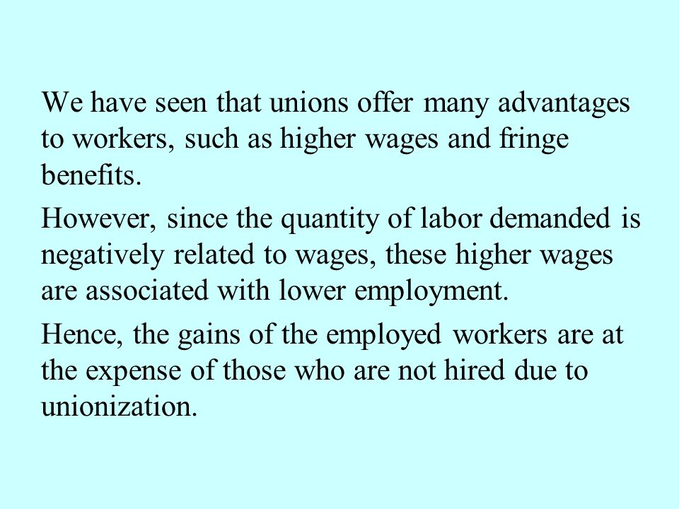 We have seen that unions offer many advantages to workers, such as higher wages and fringe benefits.