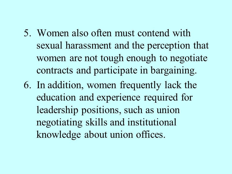 5. Women also often must contend with sexual harassment and the perception that women are not tough enough to negotiate contracts and participate in bargaining.