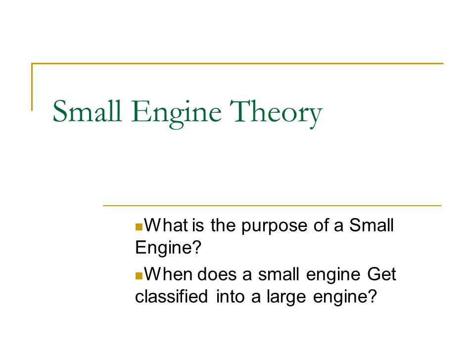 Small Engine Theory What is the purpose of a Small Engine