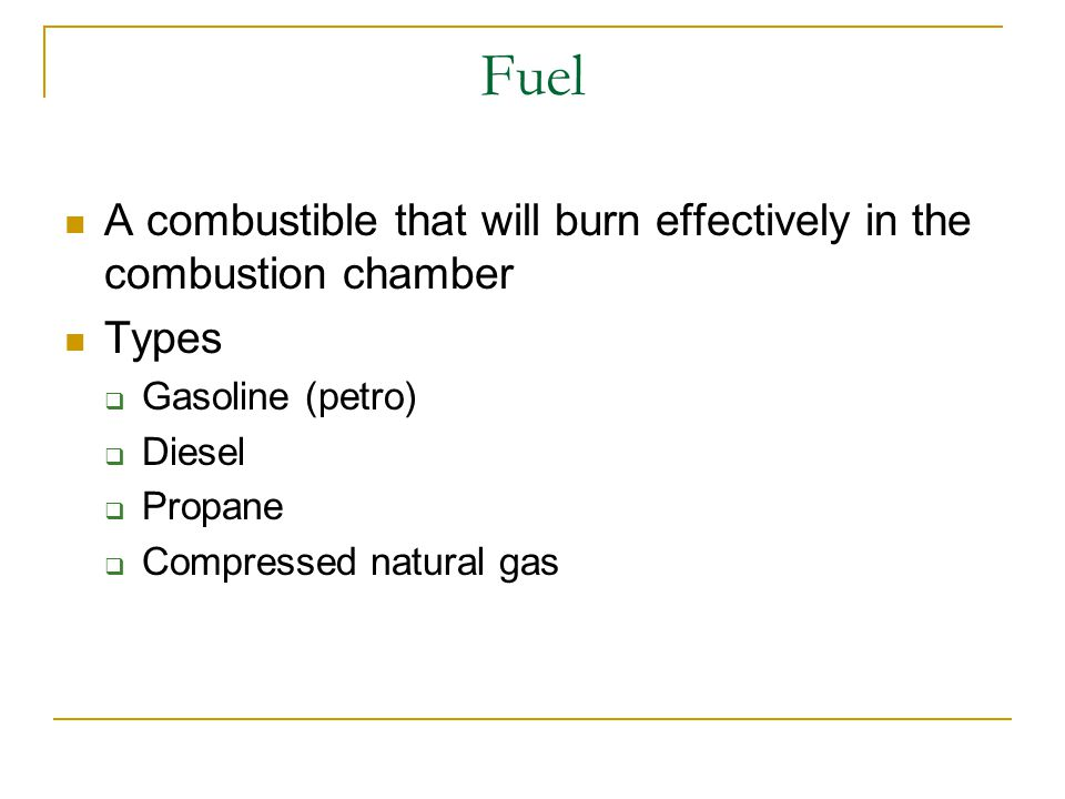 Fuel A combustible that will burn effectively in the combustion chamber. Types. Gasoline (petro) Diesel.