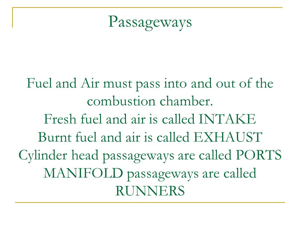 Passageways Fuel and Air must pass into and out of the combustion chamber.