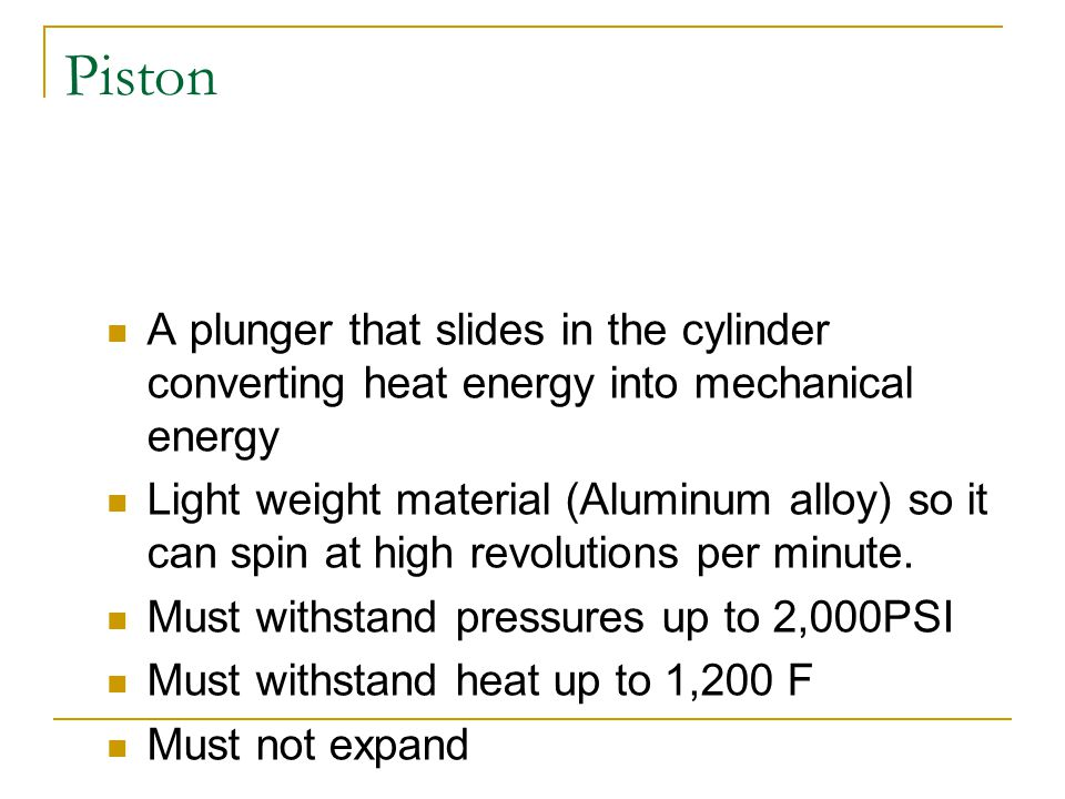 Piston A plunger that slides in the cylinder converting heat energy into mechanical energy.