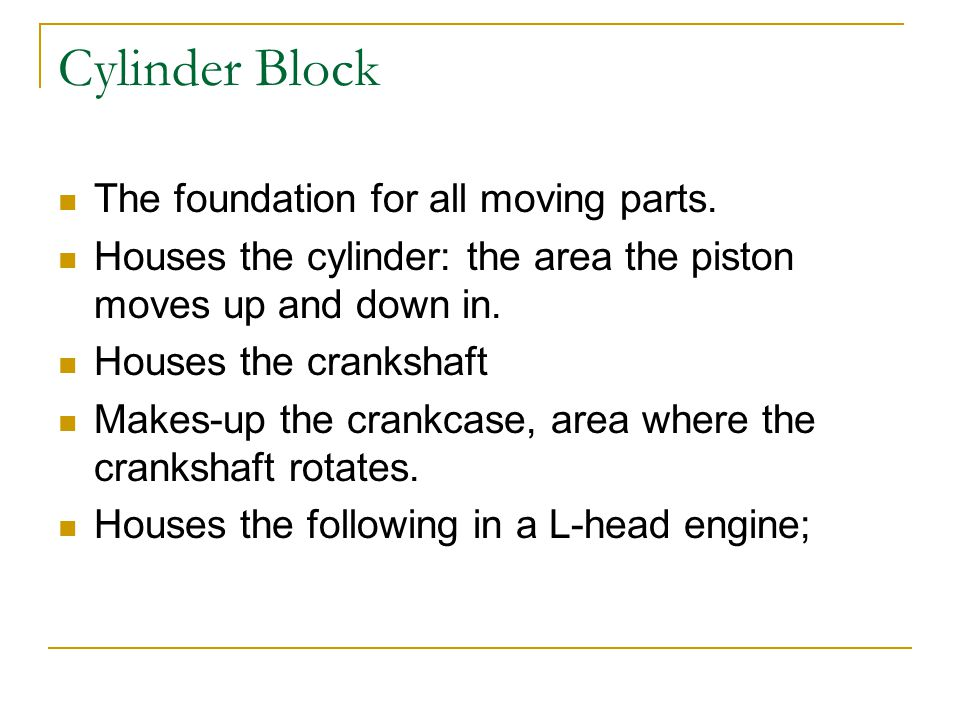 Cylinder Block The foundation for all moving parts.