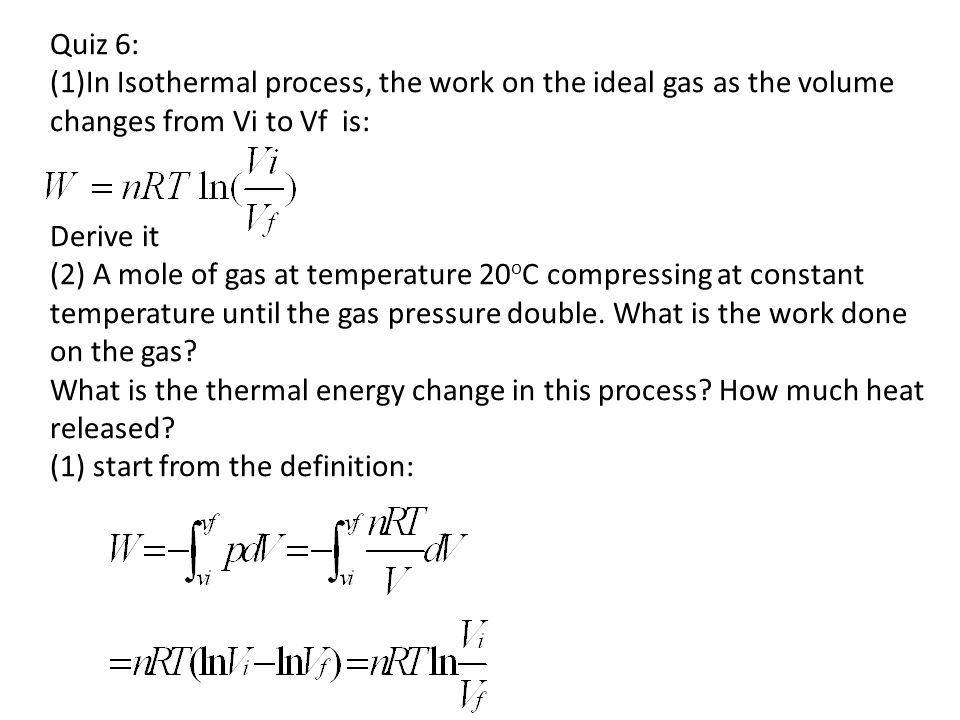 Quiz 6: (1)In Isothermal process, the work on the ideal gas as the volume changes from Vi to Vf is: Derive it (2) A mole of gas at temperature 20oC compressing at constant temperature until the gas pressure double.