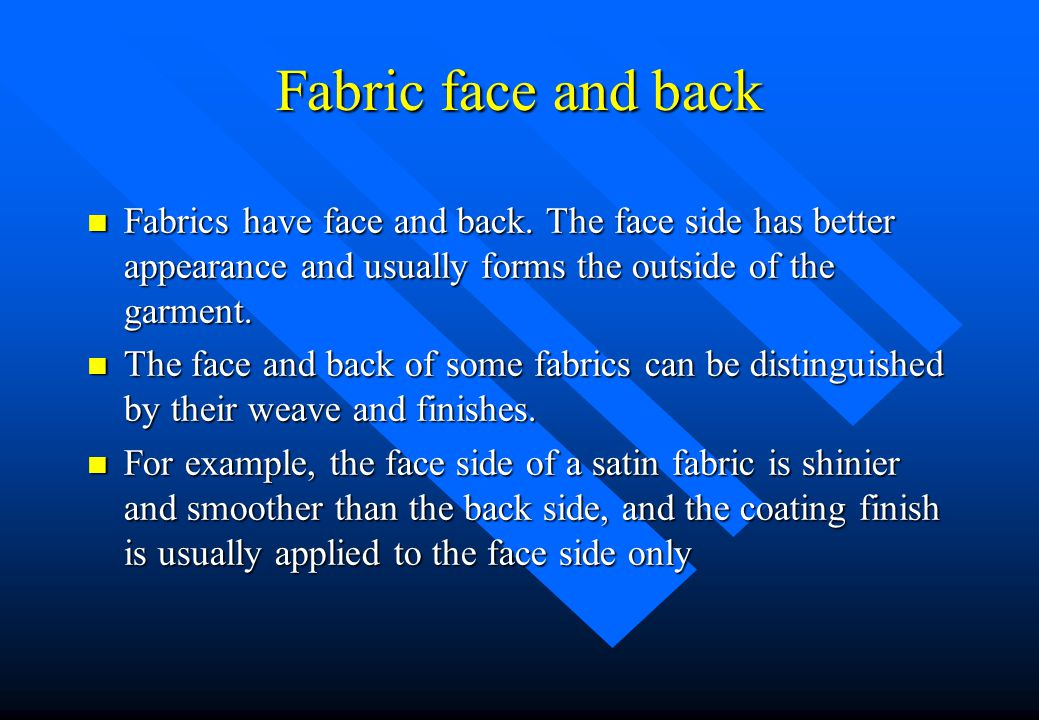 Fabric face and back Fabrics have face and back. The face side has better appearance and usually forms the outside of the garment.
