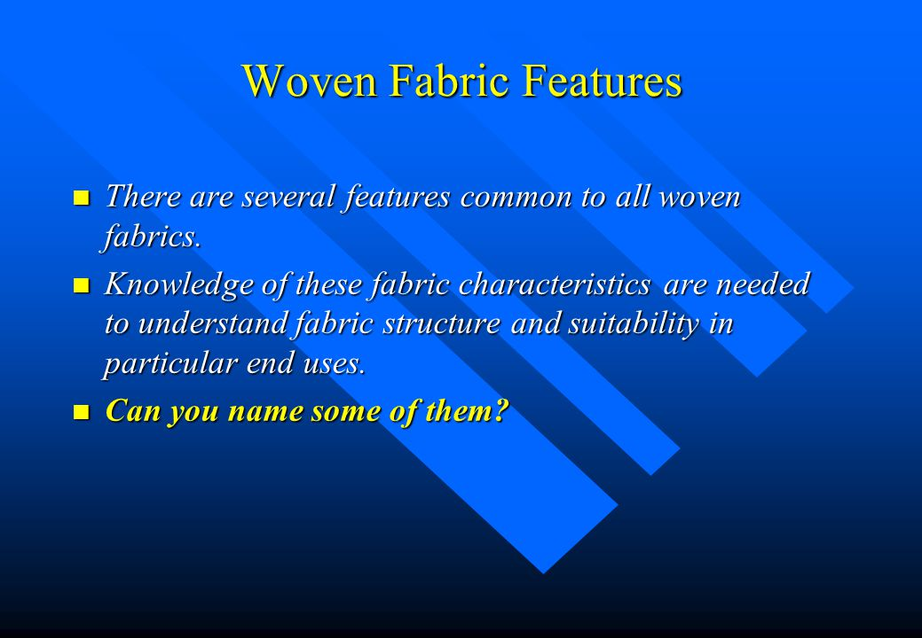 Woven Fabric Features There are several features common to all woven fabrics.