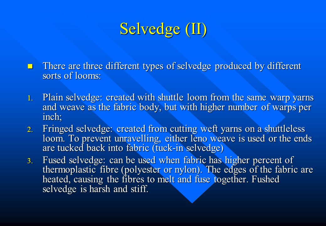 Selvedge (II) There are three different types of selvedge produced by different sorts of looms: