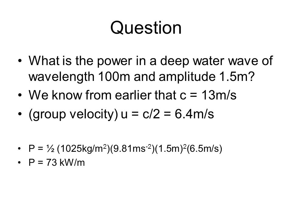 Question What is the power in a deep water wave of wavelength 100m and amplitude 1.5m We know from earlier that c = 13m/s.