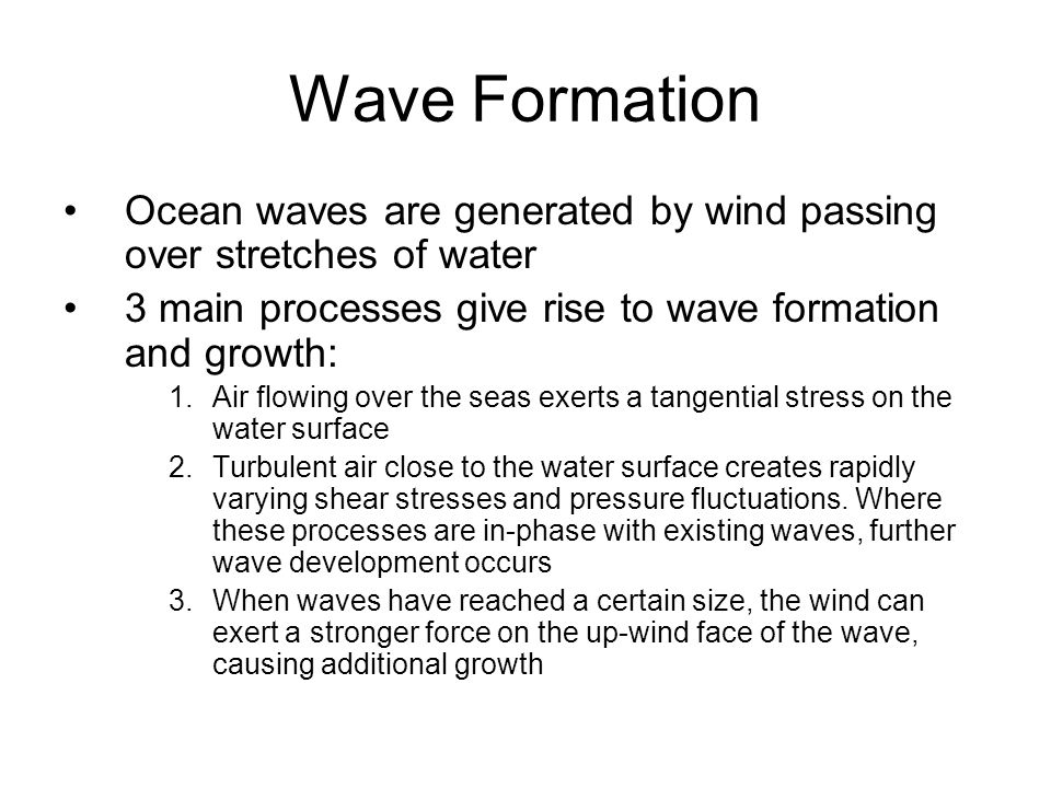 Wave Formation Ocean waves are generated by wind passing over stretches of water. 3 main processes give rise to wave formation and growth: