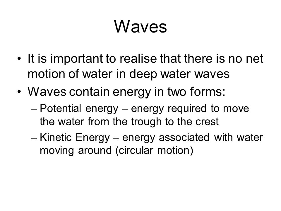 Waves It is important to realise that there is no net motion of water in deep water waves. Waves contain energy in two forms: