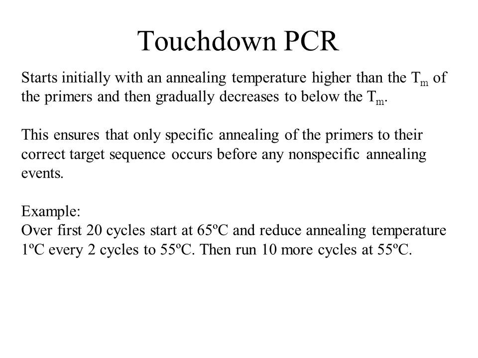Touchdown PCR Starts initially with an annealing temperature higher than the Tm of the primers and then gradually decreases to below the Tm.